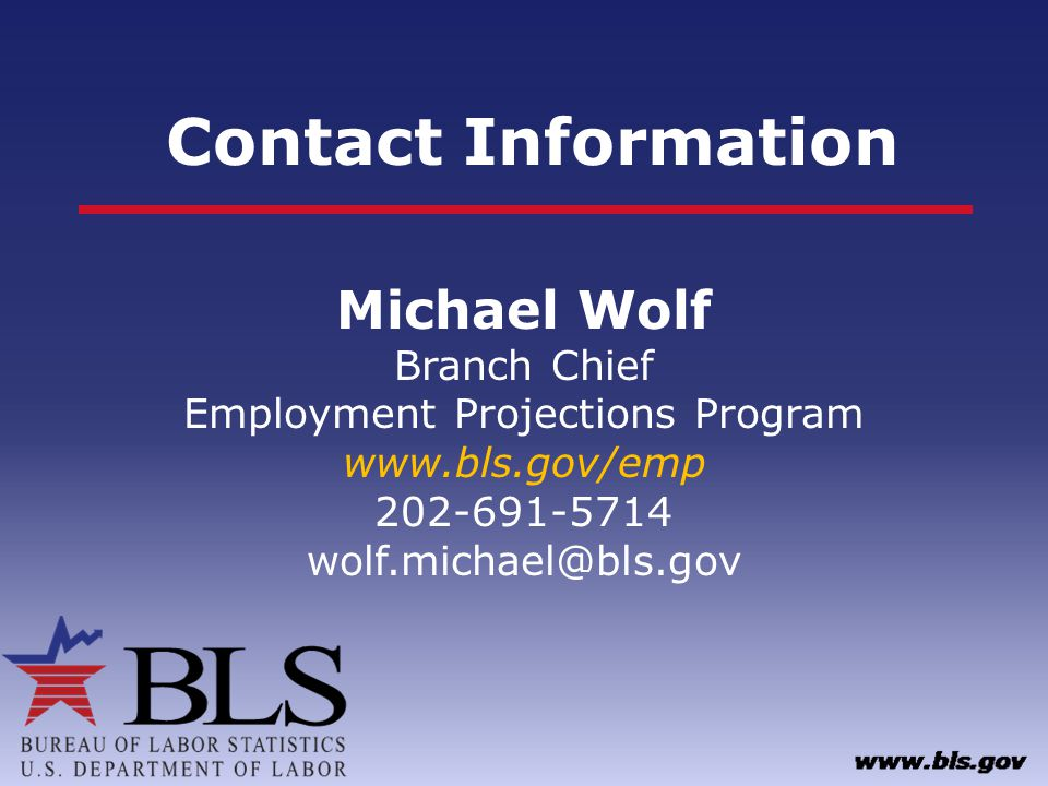 Contact Information Michael Wolf Branch Chief Employment Projections Program www.bls.gov/emp 202-691-5714 wolf.michael@bls.gov