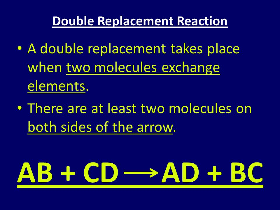 Double Replacement Reaction A double replacement takes place when two molecules exchange elements. There are at least two molecules on both sides of t