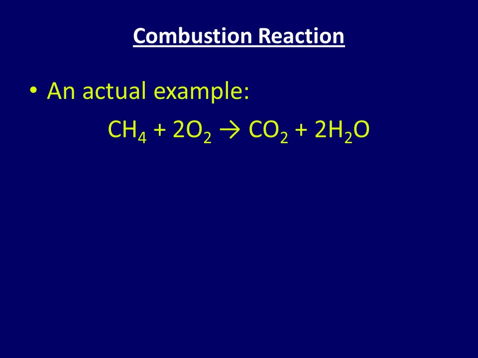 Combustion Reaction An actual example: CH 4 + 2O 2 → CO 2 + 2H 2 O