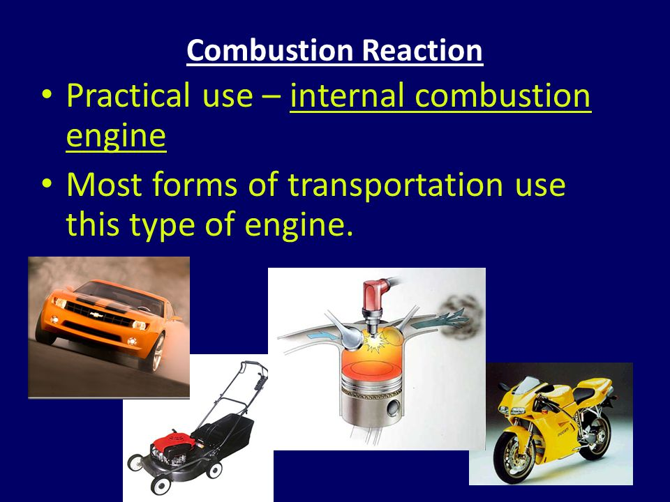 Combustion Reaction Practical use – internal combustion engine Most forms of transportation use this type of engine.