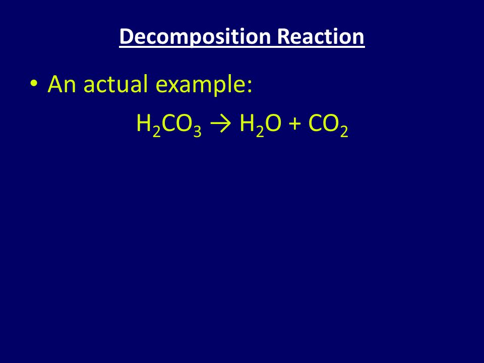 Decomposition Reaction An actual example: H 2 CO 3 → H 2 O + CO 2