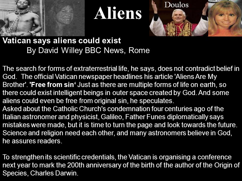 Aliens Vatican says aliens could exist By David Willey BBC News, Rome The search for forms of extraterrestrial life, he says, does not contradict belief in God.