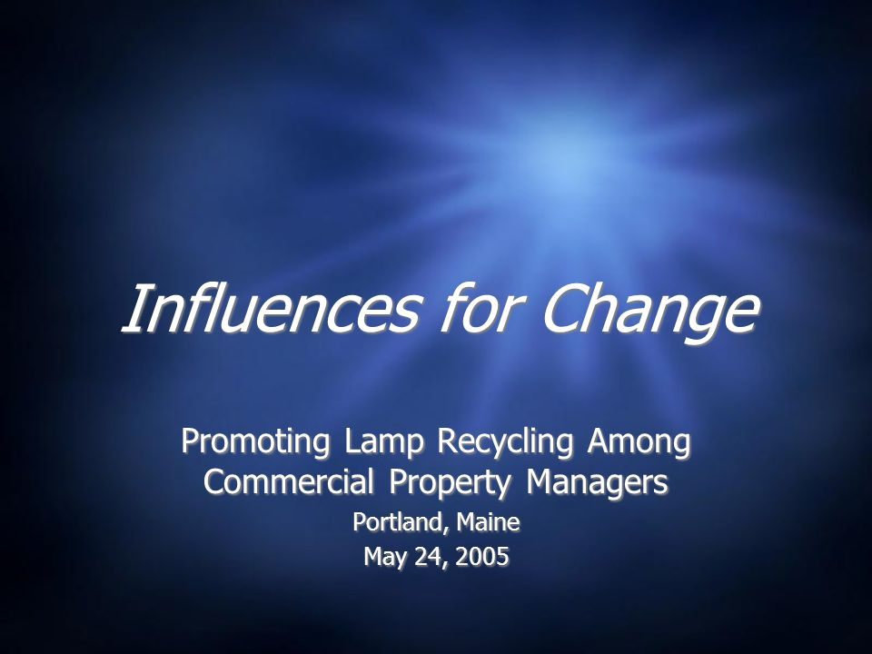 Influences for Change Promoting Lamp Recycling Among Commercial Property Managers Portland, Maine May 24, 2005 Promoting Lamp Recycling Among Commercial Property Managers Portland, Maine May 24, 2005