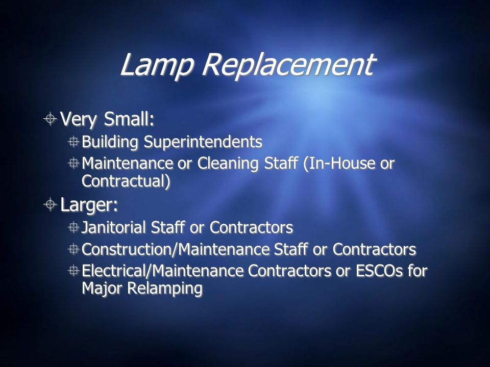 Lamp Replacement  Very Small:  Building Superintendents  Maintenance or Cleaning Staff (In-House or Contractual)  Larger:  Janitorial Staff or Contractors  Construction/Maintenance Staff or Contractors  Electrical/Maintenance Contractors or ESCOs for Major Relamping  Very Small:  Building Superintendents  Maintenance or Cleaning Staff (In-House or Contractual)  Larger:  Janitorial Staff or Contractors  Construction/Maintenance Staff or Contractors  Electrical/Maintenance Contractors or ESCOs for Major Relamping
