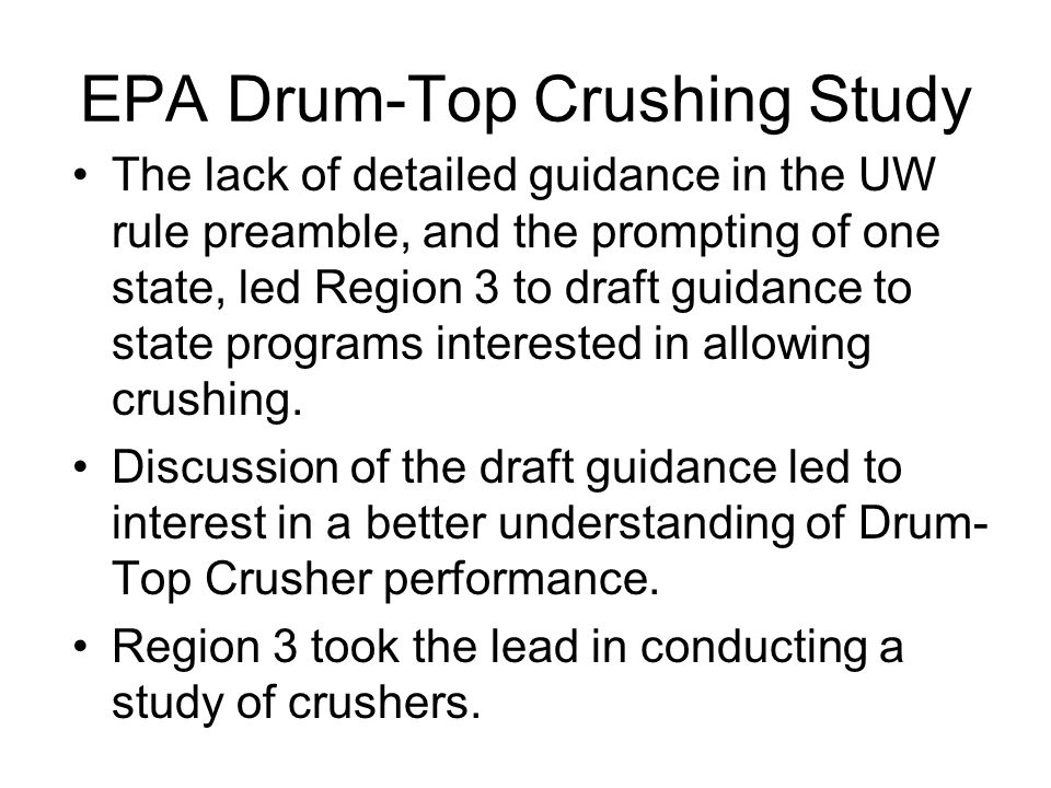 EPA Drum-Top Crushing Study The lack of detailed guidance in the UW rule preamble, and the prompting of one state, led Region 3 to draft guidance to state programs interested in allowing crushing.