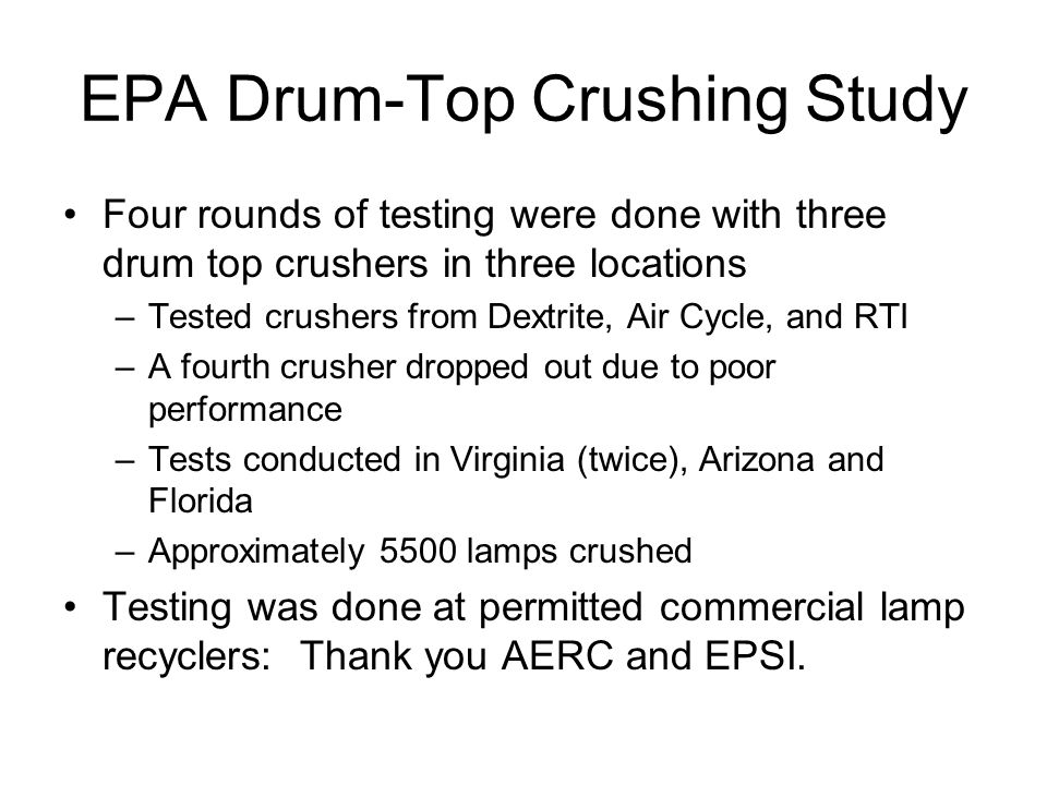 EPA Drum-Top Crushing Study Four rounds of testing were done with three drum top crushers in three locations –Tested crushers from Dextrite, Air Cycle, and RTI –A fourth crusher dropped out due to poor performance –Tests conducted in Virginia (twice), Arizona and Florida –Approximately 5500 lamps crushed Testing was done at permitted commercial lamp recyclers: Thank you AERC and EPSI.