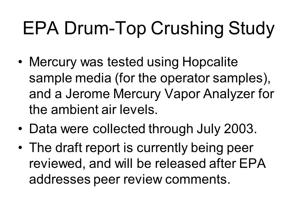 EPA Drum-Top Crushing Study Mercury was tested using Hopcalite sample media (for the operator samples), and a Jerome Mercury Vapor Analyzer for the ambient air levels.