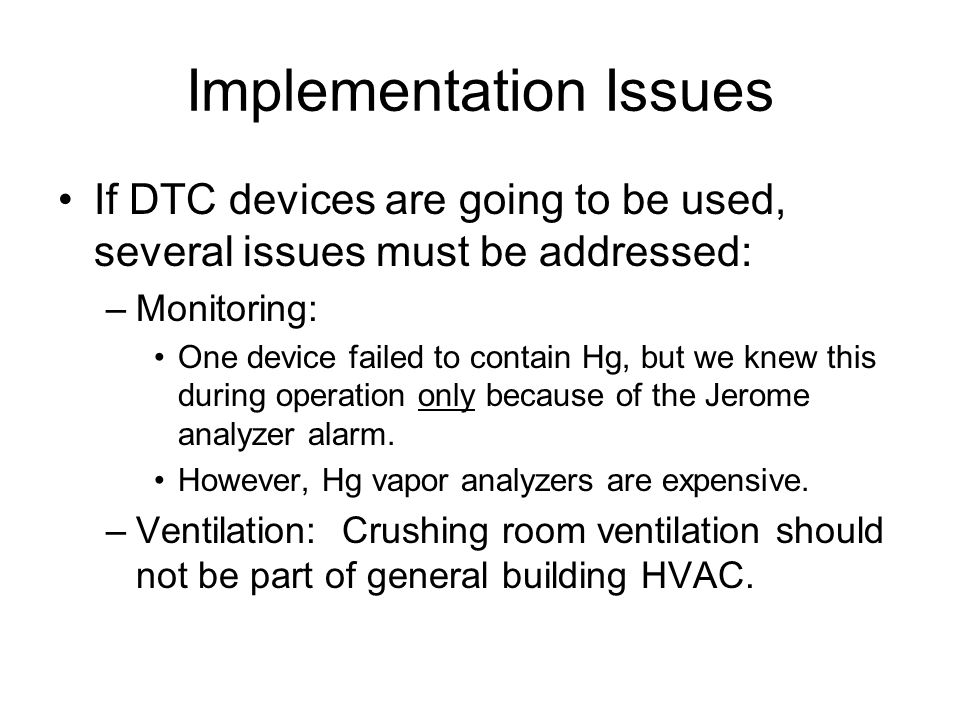 Implementation Issues If DTC devices are going to be used, several issues must be addressed: –Monitoring: One device failed to contain Hg, but we knew this during operation only because of the Jerome analyzer alarm.