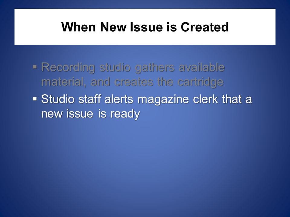 When New Issue is Created  Recording studio gathers available material, and creates the cartridge  Studio staff alerts magazine clerk that a new issue is ready