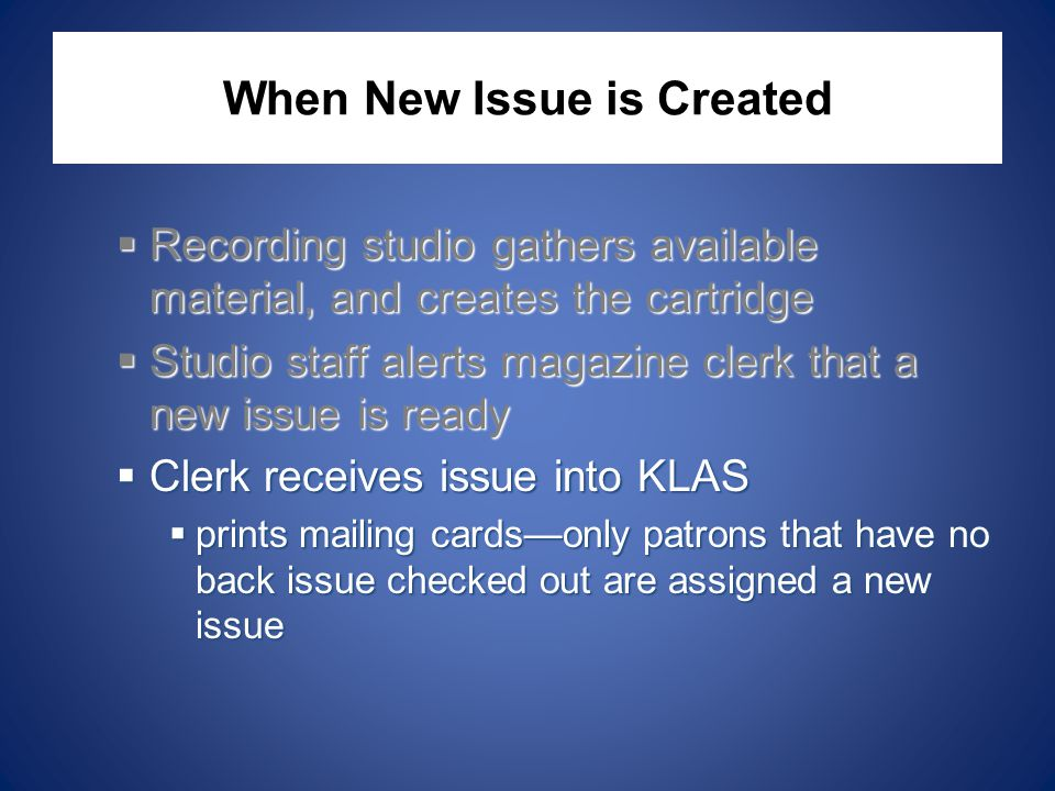 When New Issue is Created  Recording studio gathers available material, and creates the cartridge  Studio staff alerts magazine clerk that a new issue is ready  Clerk receives issue into KLAS  prints mailing cards—only patrons that have no back issue checked out are assigned a new issue
