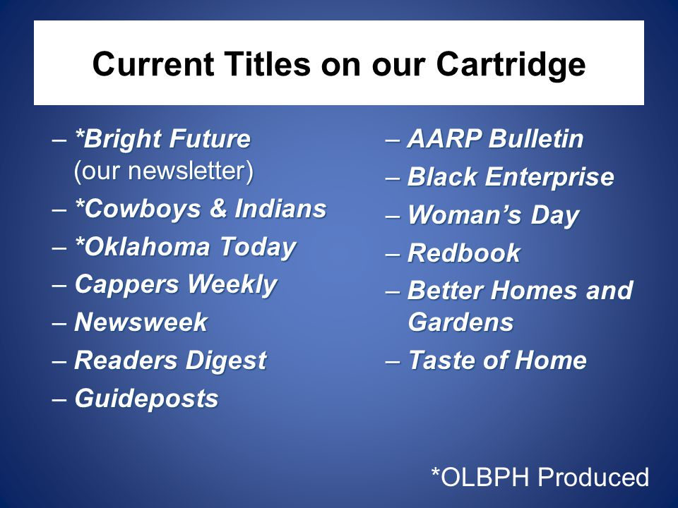 Current Titles on our Cartridge –*Bright Future (our newsletter) –*Cowboys & Indians –*Oklahoma Today –Cappers Weekly –Newsweek –Readers Digest –Guideposts –AARP Bulletin –Black Enterprise –Woman's Day –Redbook –Better Homes and Gardens –Taste of Home *OLBPH Produced