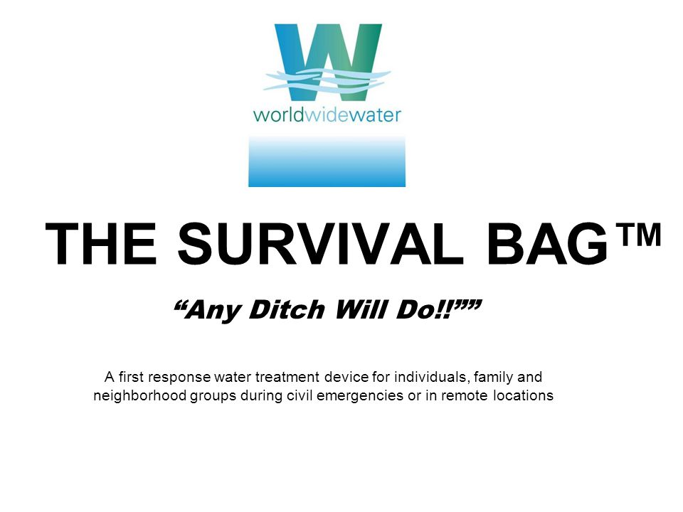 THE SURVIVAL BAG™ Any Ditch Will Do!! A first response water treatment device for individuals, family and neighborhood groups during civil emergencies or in remote locations
