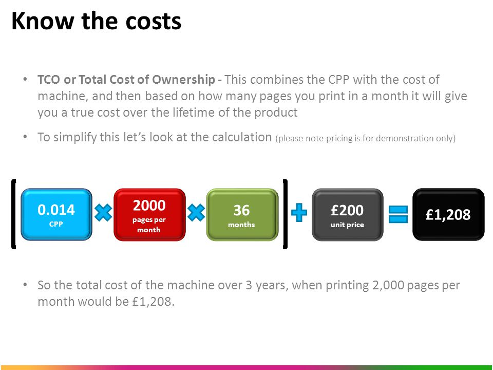 Know the costs TCO or Total Cost of Ownership - This combines the CPP with the cost of machine, and then based on how many pages you print in a month it will give you a true cost over the lifetime of the product To simplify this let's look at the calculation (please note pricing is for demonstration only) So the total cost of the machine over 3 years, when printing 2,000 pages per month would be £1,208.