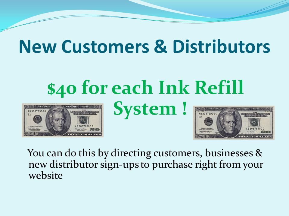 New Customers & Distributors $40 for each Ink Refill System ! You can do this by directing customers, businesses & new distributor sign-ups to purchas