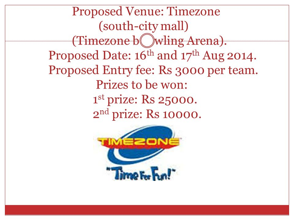 Proposed Venue: Timezone (south-city mall) (Timezone b wling Arena). Proposed Date: 16 th and 17 th Aug 2014. Proposed Entry fee: Rs 3000 per team. Pr