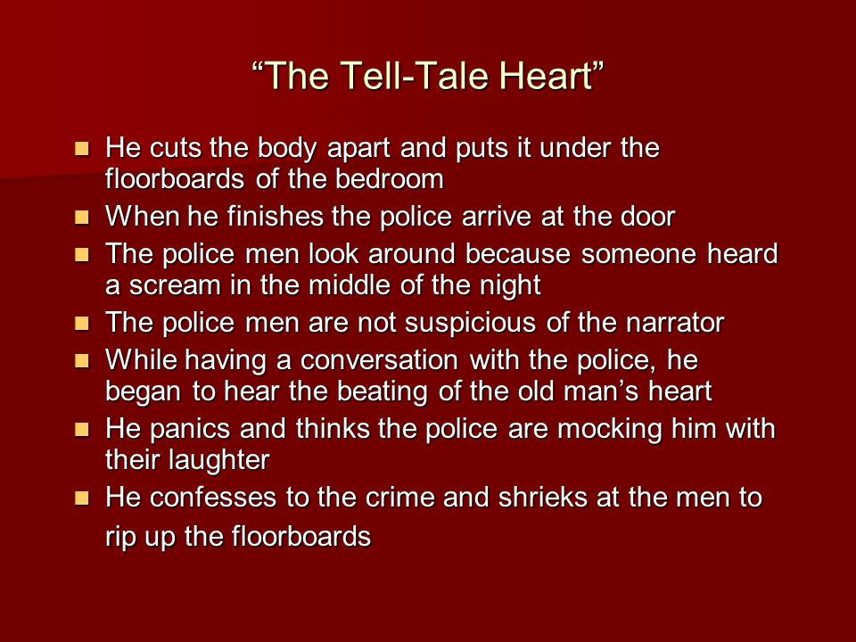 The Tell-Tale Heart He cuts the body apart and puts it under the floorboards of the bedroom He cuts the body apart and puts it under the floorboards of the bedroom When he finishes the police arrive at the door When he finishes the police arrive at the door The police men look around because someone heard a scream in the middle of the night The police men look around because someone heard a scream in the middle of the night The police men are not suspicious of the narrator The police men are not suspicious of the narrator While having a conversation with the police, he began to hear the beating of the old man's heart While having a conversation with the police, he began to hear the beating of the old man's heart He panics and thinks the police are mocking him with their laughter He panics and thinks the police are mocking him with their laughter He confesses to the crime and shrieks at the men to rip up the floorboards He confesses to the crime and shrieks at the men to rip up the floorboards