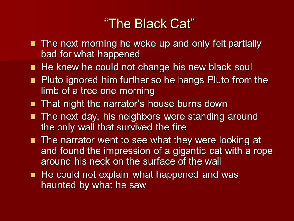 The Black Cat The next morning he woke up and only felt partially bad for what happened The next morning he woke up and only felt partially bad for what happened He knew he could not change his new black soul He knew he could not change his new black soul Pluto ignored him further so he hangs Pluto from the limb of a tree one morning Pluto ignored him further so he hangs Pluto from the limb of a tree one morning That night the narrator's house burns down That night the narrator's house burns down The next day, his neighbors were standing around the only wall that survived the fire The next day, his neighbors were standing around the only wall that survived the fire The narrator went to see what they were looking at and found the impression of a gigantic cat with a rope around his neck on the surface of the wall The narrator went to see what they were looking at and found the impression of a gigantic cat with a rope around his neck on the surface of the wall He could not explain what happened and was haunted by what he saw He could not explain what happened and was haunted by what he saw