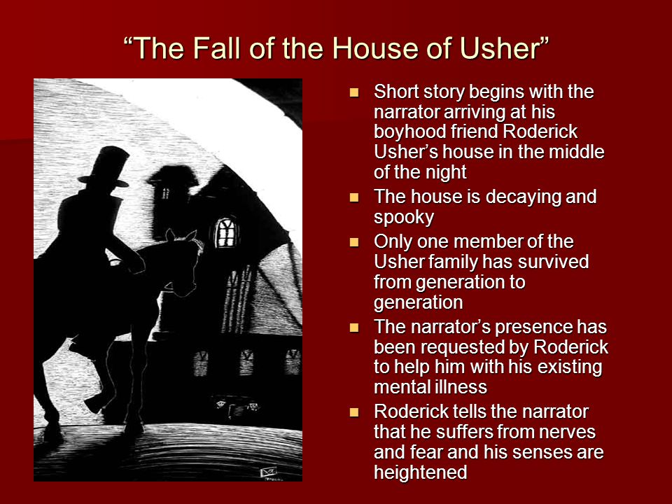The Fall of the House of Usher Short story begins with the narrator arriving at his boyhood friend Roderick Usher's house in the middle of the night Short story begins with the narrator arriving at his boyhood friend Roderick Usher's house in the middle of the night The house is decaying and spooky The house is decaying and spooky Only one member of the Usher family has survived from generation to generation Only one member of the Usher family has survived from generation to generation The narrator's presence has been requested by Roderick to help him with his existing mental illness The narrator's presence has been requested by Roderick to help him with his existing mental illness Roderick tells the narrator that he suffers from nerves and fear and his senses are heightened Roderick tells the narrator that he suffers from nerves and fear and his senses are heightened