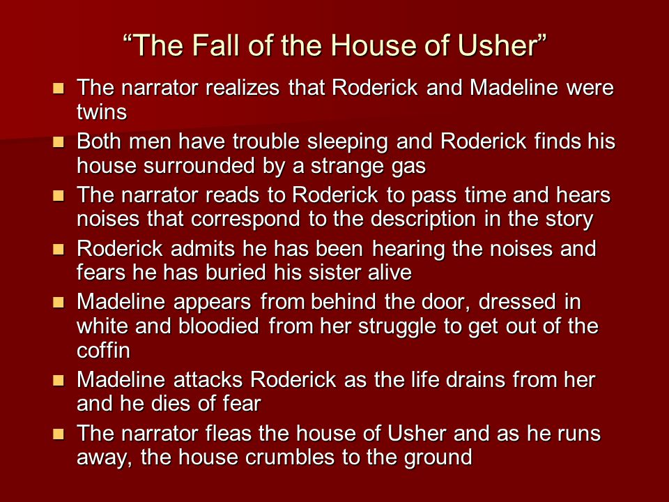 The Fall of the House of Usher The narrator realizes that Roderick and Madeline were twins The narrator realizes that Roderick and Madeline were twins Both men have trouble sleeping and Roderick finds his house surrounded by a strange gas Both men have trouble sleeping and Roderick finds his house surrounded by a strange gas The narrator reads to Roderick to pass time and hears noises that correspond to the description in the story The narrator reads to Roderick to pass time and hears noises that correspond to the description in the story Roderick admits he has been hearing the noises and fears he has buried his sister alive Roderick admits he has been hearing the noises and fears he has buried his sister alive Madeline appears from behind the door, dressed in white and bloodied from her struggle to get out of the coffin Madeline appears from behind the door, dressed in white and bloodied from her struggle to get out of the coffin Madeline attacks Roderick as the life drains from her and he dies of fear Madeline attacks Roderick as the life drains from her and he dies of fear The narrator fleas the house of Usher and as he runs away, the house crumbles to the ground The narrator fleas the house of Usher and as he runs away, the house crumbles to the ground