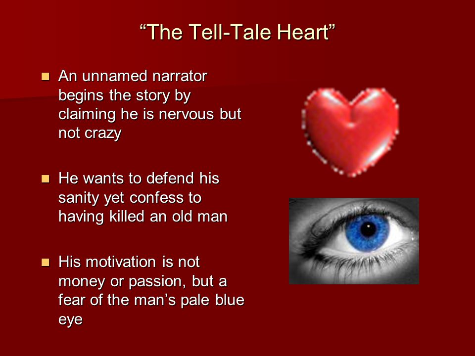 The Tell-Tale Heart An unnamed narrator begins the story by claiming he is nervous but not crazy An unnamed narrator begins the story by claiming he is nervous but not crazy He wants to defend his sanity yet confess to having killed an old man He wants to defend his sanity yet confess to having killed an old man His motivation is not money or passion, but a fear of the man's pale blue eye His motivation is not money or passion, but a fear of the man's pale blue eye