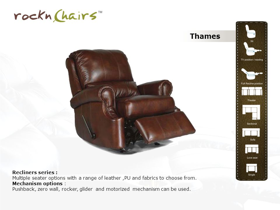 Thames Recliners series : Multiple seater options with a range of leather,PU and fabrics to choose from. Mechanism options : Pushback, zero wall, rock