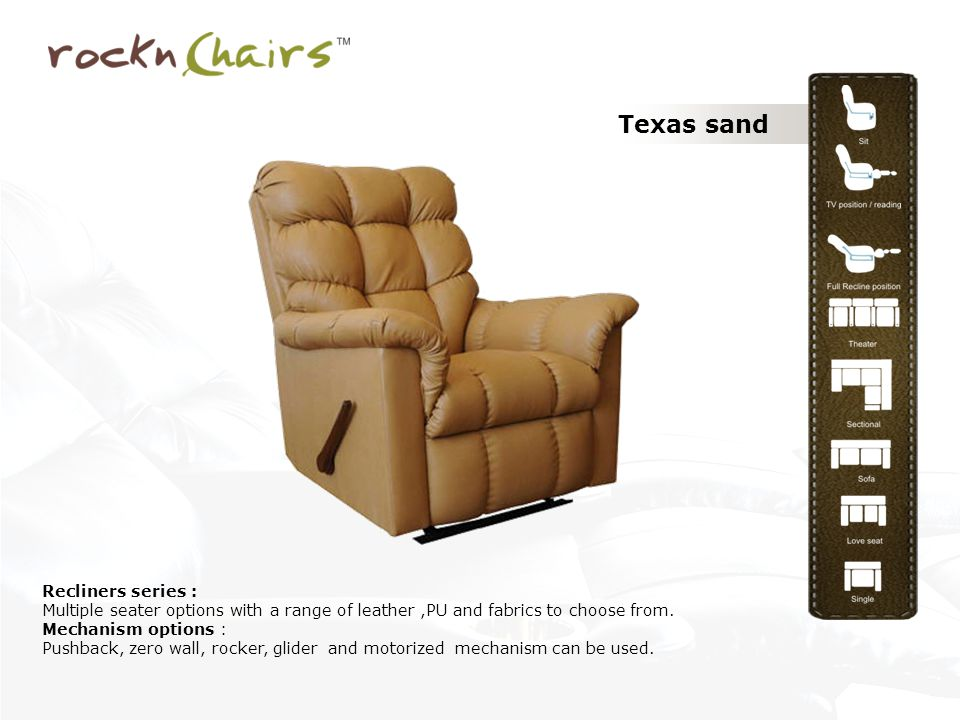 Texas sand Recliners series : Multiple seater options with a range of leather,PU and fabrics to choose from. Mechanism options : Pushback, zero wall,