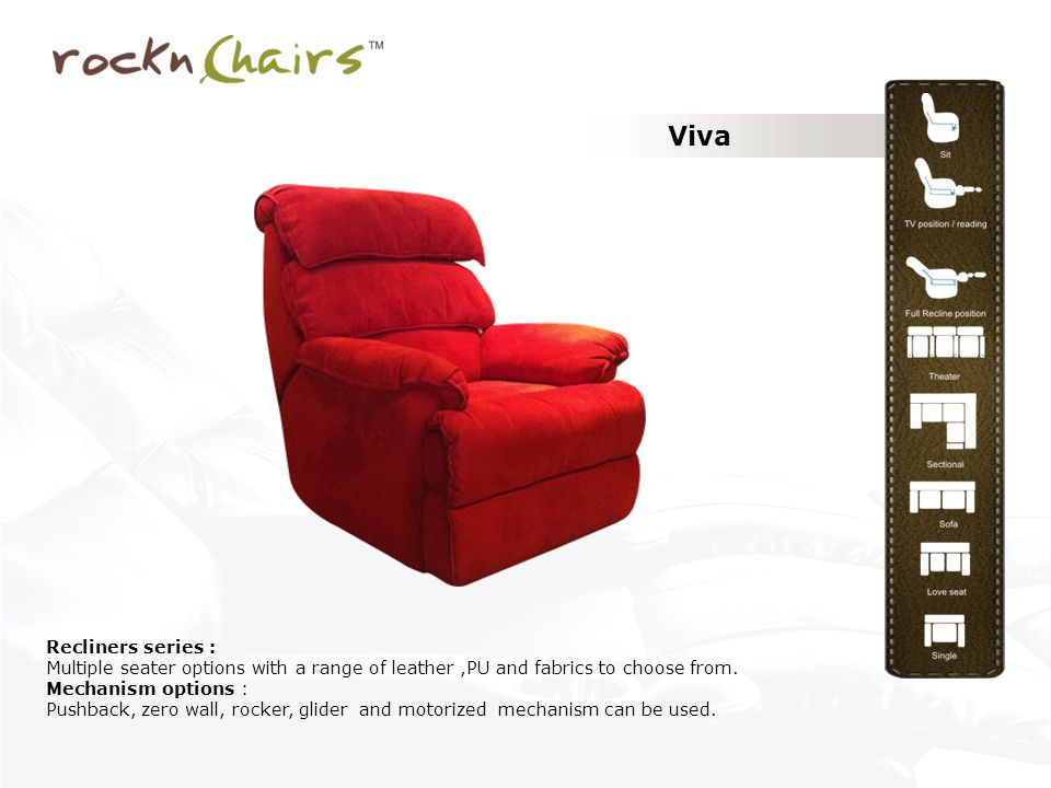 Viva Recliners series : Multiple seater options with a range of leather,PU and fabrics to choose from. Mechanism options : Pushback, zero wall, rocker