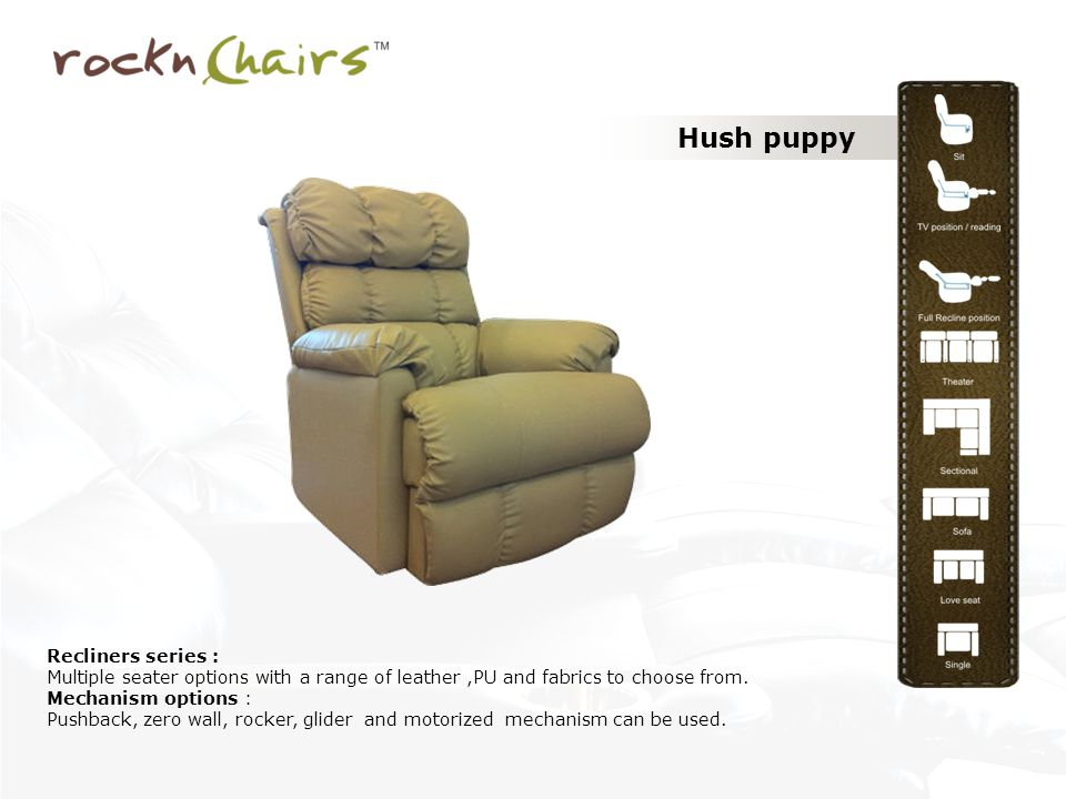 Hush puppy Recliners series : Multiple seater options with a range of leather,PU and fabrics to choose from.