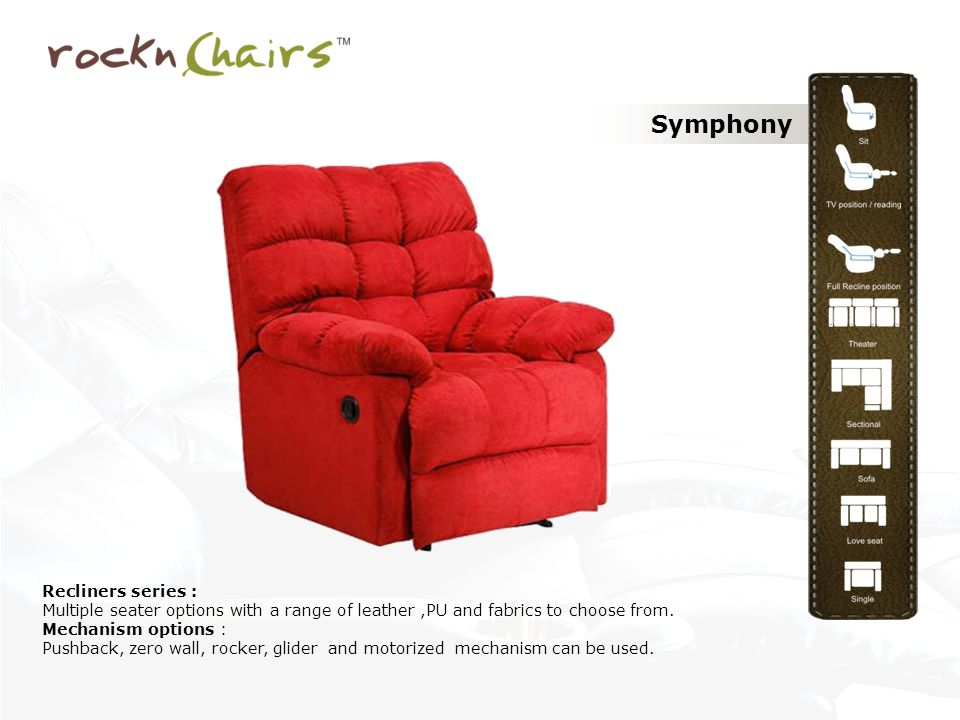 Symphony Recliners series : Multiple seater options with a range of leather,PU and fabrics to choose from. Mechanism options : Pushback, zero wall, ro