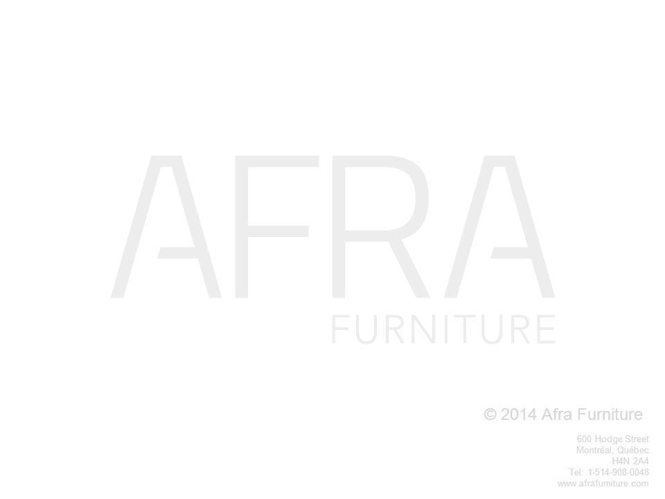 © 2014 Afra Furniture 600 Hodge Street Montréal, Québec H4N 2A4 Tel: 1-514-908-0048 www.afrafurniture.com