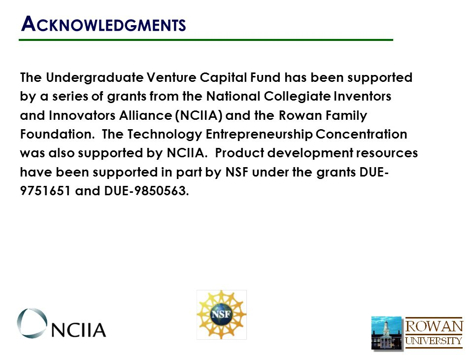 The Undergraduate Venture Capital Fund has been supported by a series of grants from the National Collegiate Inventors and Innovators Alliance (NCIIA) and the Rowan Family Foundation.