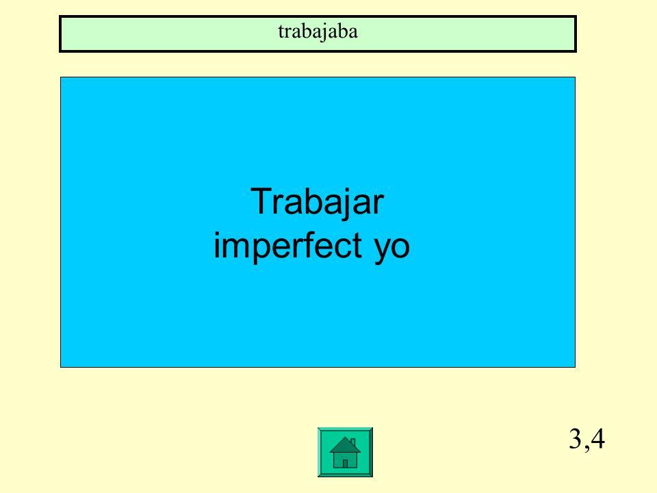 3,4 Trabajar imperfect yo trabajaba