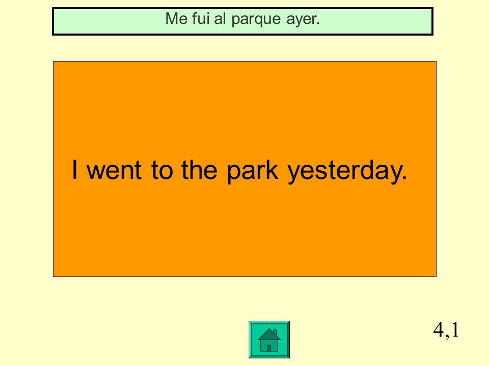 4,1 I went to the park yesterday. Me fui al parque ayer.