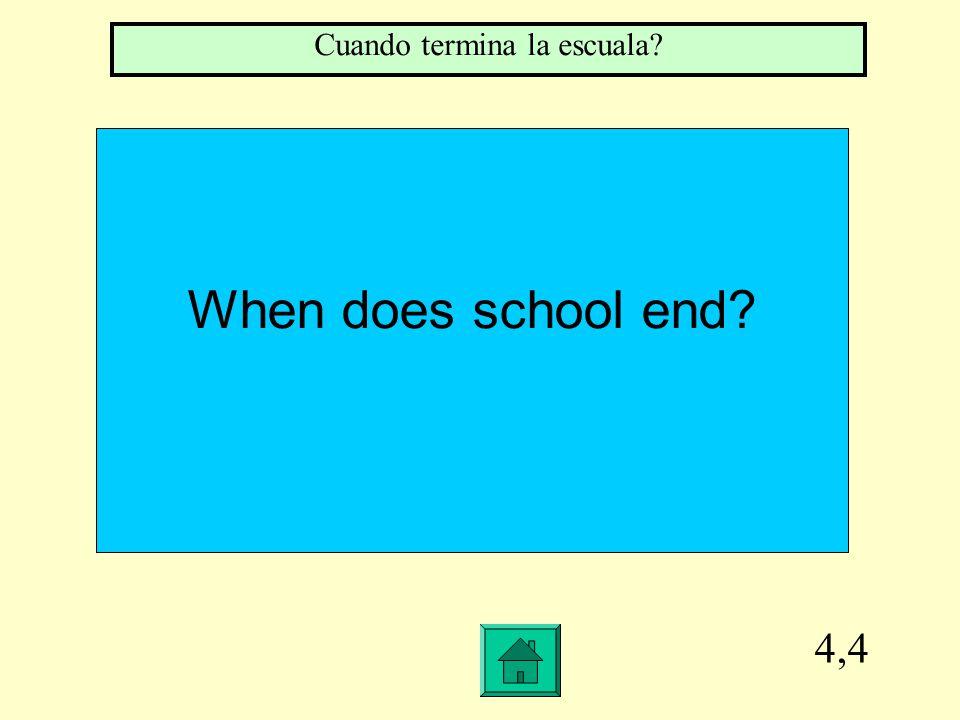 4,4 When does school end Cuando termina la escuala