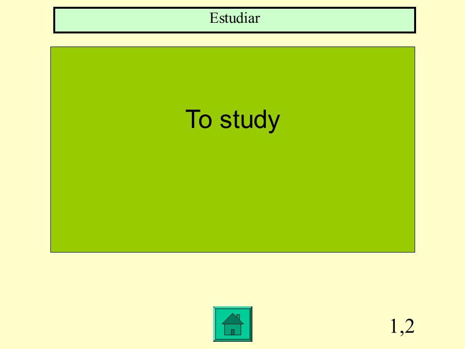 1,2 To study Estudiar