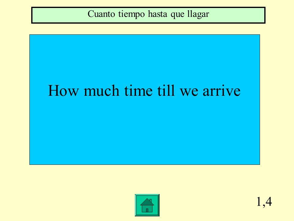 1,4 How much time till we arrive Cuanto tiempo hasta que llagar