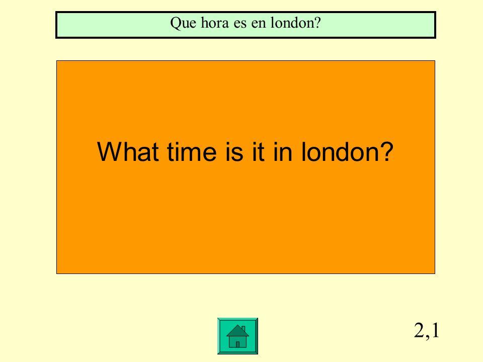 2,1 What time is it in london Que hora es en london