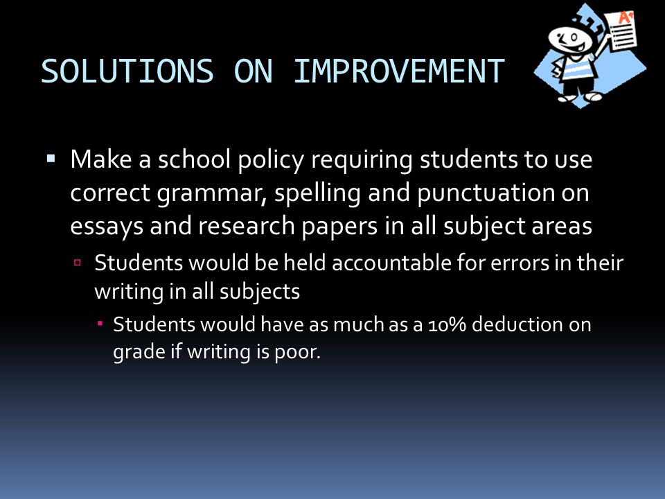 SOLUTIONS ON IMPROVEMENT  Make a school policy requiring students to use correct grammar, spelling and punctuation on essays and research papers in all subject areas  Students would be held accountable for errors in their writing in all subjects  Students would have as much as a 10% deduction on grade if writing is poor.