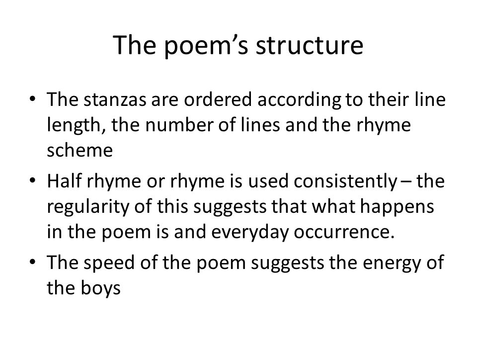 The poem's structure The stanzas are ordered according to their line length, the number of lines and the rhyme scheme Half rhyme or rhyme is used consistently – the regularity of this suggests that what happens in the poem is and everyday occurrence.