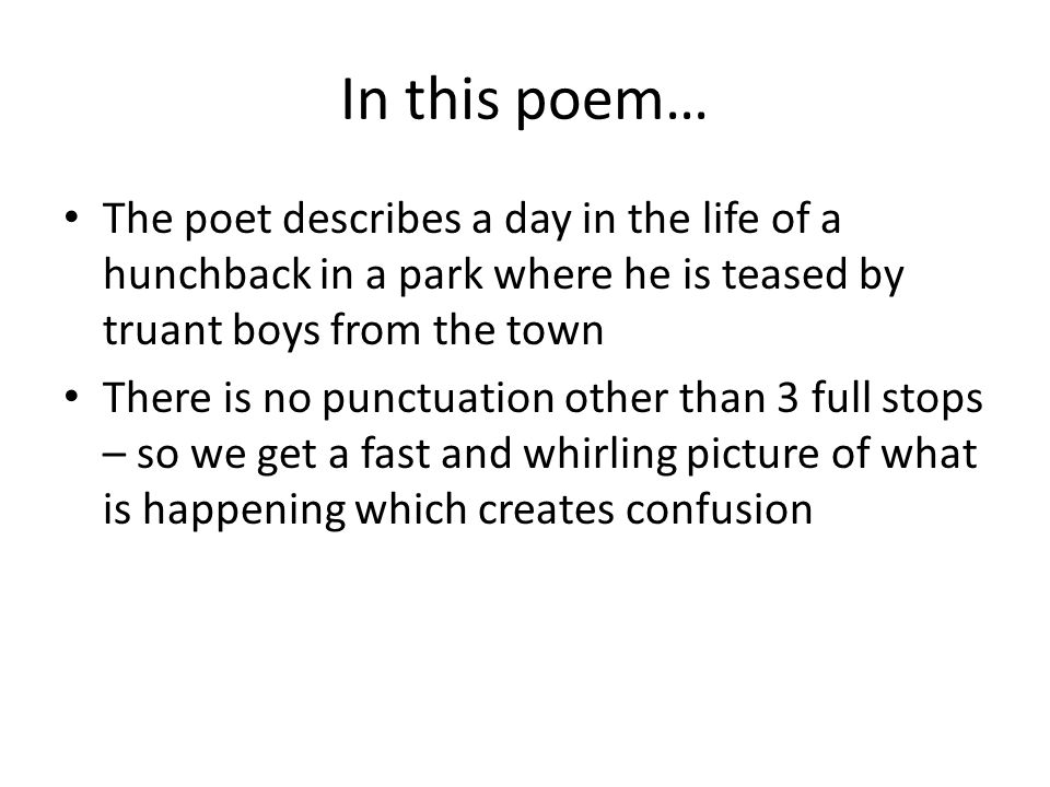 In this poem… The poet describes a day in the life of a hunchback in a park where he is teased by truant boys from the town There is no punctuation other than 3 full stops – so we get a fast and whirling picture of what is happening which creates confusion