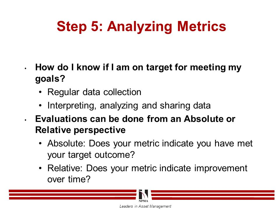 Leaders in Asset Management Step 5: Analyzing Metrics How do I know if I am on target for meeting my goals? Regular data collection Interpreting, anal