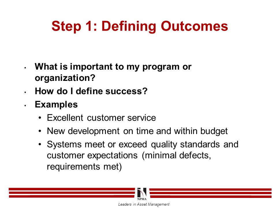 Leaders in Asset Management Step 1: Defining Outcomes What is important to my program or organization? How do I define success? Examples Excellent cus