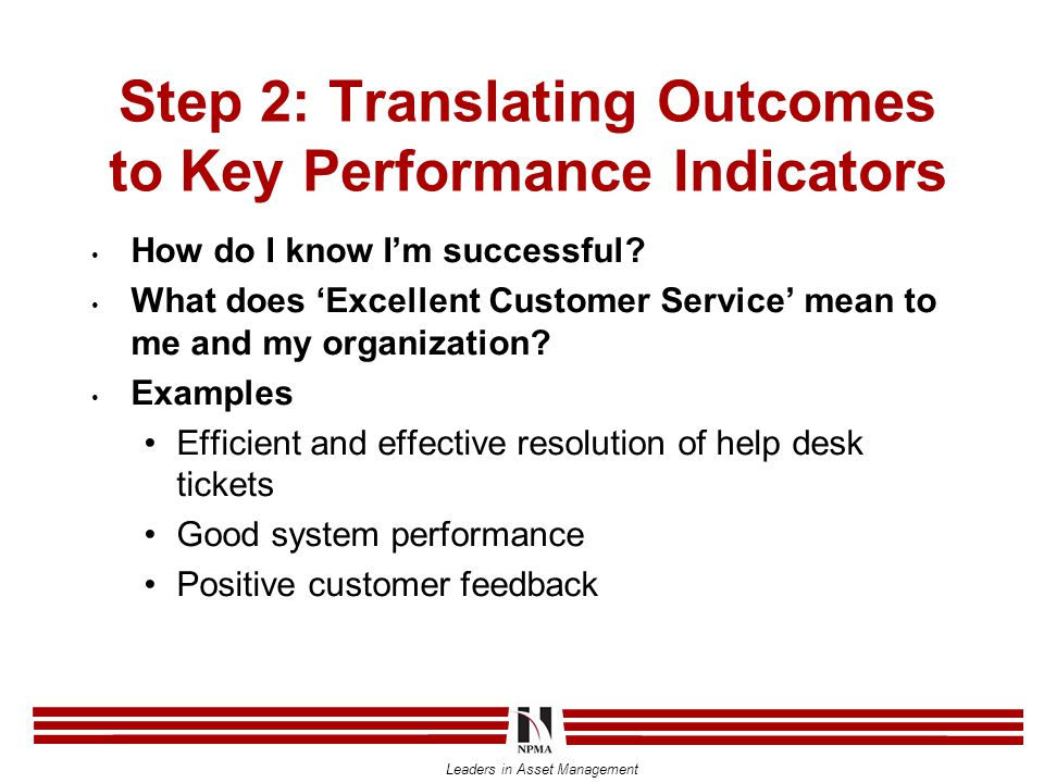 Leaders in Asset Management Step 2: Translating Outcomes to Key Performance Indicators How do I know I'm successful.