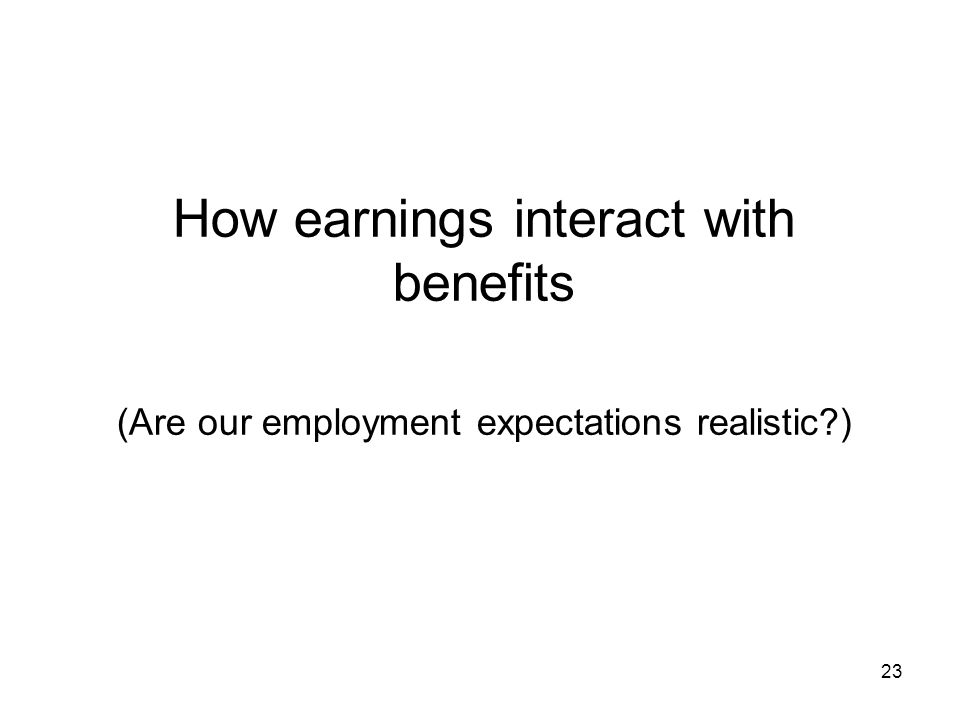 How earnings interact with benefits (Are our employment expectations realistic ) 23