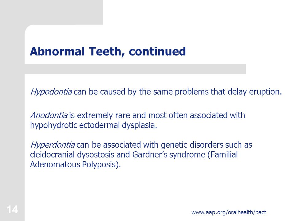 14 www.aap.org/oralhealth/pact Abnormal Teeth, continued Hypodontia can be caused by the same problems that delay eruption.
