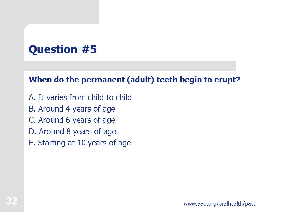 32 www.aap.org/oralhealth/pact Question #5 When do the permanent (adult) teeth begin to erupt.