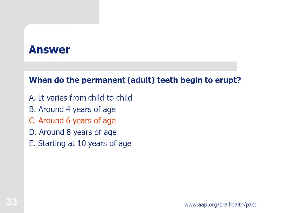 33 www.aap.org/oralhealth/pact Answer When do the permanent (adult) teeth begin to erupt.