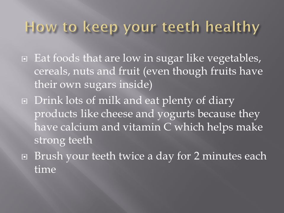  Eat foods that are low in sugar like vegetables, cereals, nuts and fruit (even though fruits have their own sugars inside)  Drink lots of milk and eat plenty of diary products like cheese and yogurts because they have calcium and vitamin C which helps make strong teeth  Brush your teeth twice a day for 2 minutes each time