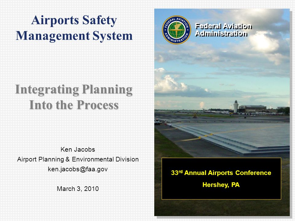 Ken Jacobs Airport Planning & Environmental Division March 3, 2010 Federal Aviation Administration Federal Aviation Administration 33 rd Annual Airports Conference Hershey, PA Airports Safety Management System Integrating Planning Into the Process