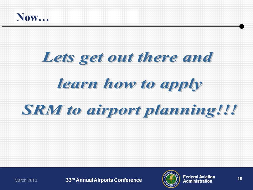16 Federal Aviation Administration March rd Annual Airports Conference Thanks for Your Time… Now…